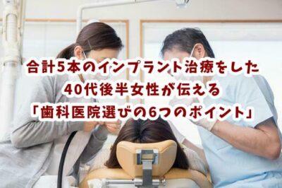 合計5本のインプラント治療をした40代後半女性が伝えたい「歯科医院選びの6つのポイント」とは?